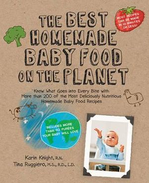 The Best Homemade Baby Food on the Planet : Know What Goes into Every Bite with the Most Deliciously Healthy Whole Foods Recipes to Ever Cross the High Chair - Karin Knight