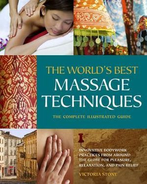 The World's Best Massage Techniques : Innovative Bodywork Practices From Around the Globe for Pleasure, Relaxation, and Pain Relief - Victoria Stone