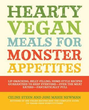 Hearty Vegan Meals for Monster Appetites : Lip-smacking, Belly-filling, Home-style Recipes Guaranteed to Keep Everyone-even the Meat Eaters-fantastically Full - Celine Steen