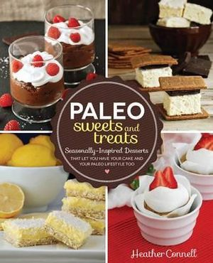 Paleo Sweets and Treats : Seasonally-inspired Desserts That Let You Have Your Cake and Your Paleo Lifestyle, Too - Heather Connell