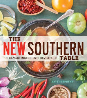 The New Southern Table : Classic Ingredients Revisited - Brys Stephens