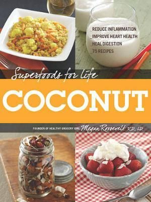 Superfoods for Life, Coconut : * Reduce Inflammation * Improve Heart Health * Heal Digestion * 75 Recipes - Megan Roosevelt