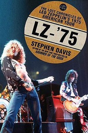 LZ-'75 : The Lost Chronicles of Led Zeppelin's 1975 American Tour - Stephen Davis