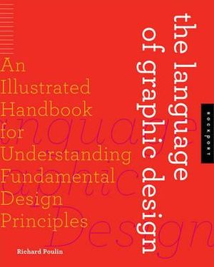 The Language of Graphic Design : An Illustrated Handbook for Understanding Fundamental Design Principles - Richard Poulin