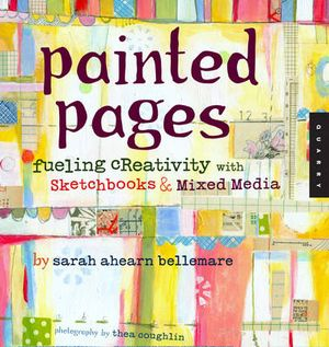 Painted Pages : Fueling Creativity with Sketchbooks & Mixed Media - Sarah Ahearn Bellemare