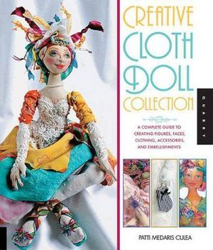 Creative Cloth Doll Collection : A Complete Guide to Creating Figures, Faces, Clothing, Accessories, and Embellishments - Patti Medaris Culea