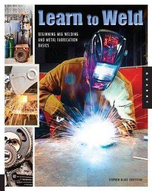Learn to Weld : Beginning MIG Welding and Metal Fabrication Basics - Stephen Blake Christena