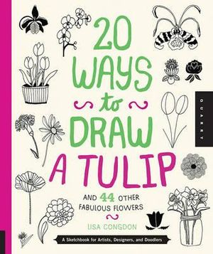 20 Ways to Draw a Tulip and 44 Other Fabulous Flowers : A Sketchbook for Artists, Designers, and Doodlers - Lisa Congdon