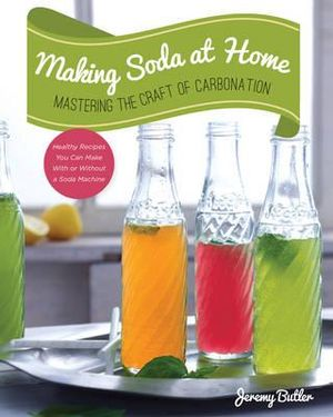 Making Soda at Home : Mastering the Craft of Carbonation - Jeremy Butler