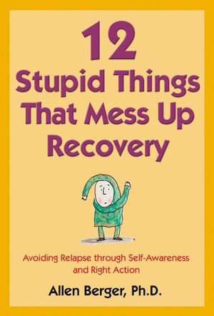 12 Stupid Things That Mess Up Recovery : Avoiding Relapse through Self-Awareness and Right Action - Allen Berger