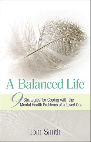 A Balanced Life : Nine Strategies for Coping with the Mental Health Problems of a Loved One - Tom Smith
