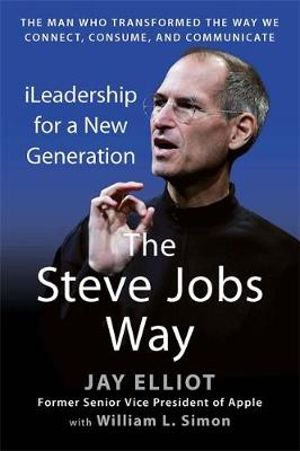 The Steve Jobs Way : iLeadership for a New Generation : The Man Who Transformed the Way We Connect, Consume, and Communicate - Jay Elliot