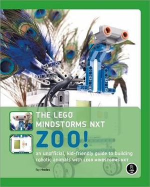The LEGO MINDSTORMS NXT Zoo! : An Unofficial Kid-friendly Guide to Building Robotic Animals with LEGO MINDSTORMS NXT - Fay Rhodes