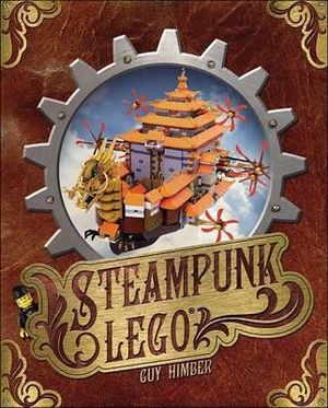 Steampunk Lego : the Illustrated Researches of Various Fantastical Devices by Sir Herbert Jobson, with Epistles to the Crown, Her Majesty Queen Victoria; a Travelogue in 13 Chapters - Guy Himber