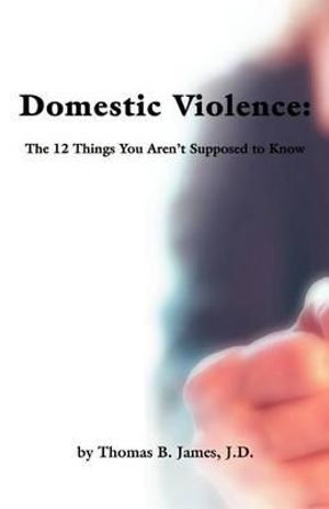 Domestic Violence : The 12 Things You Aren't Supposed to Know - Thomas B James