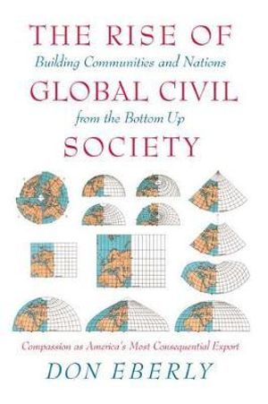 The Rise of Global Civil Society: Building Communities and Nations from the Bottom Up Don E. Eberly