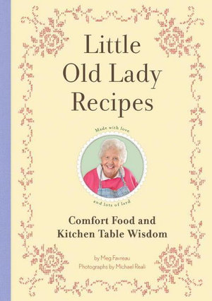 Little Old Lady Recipes : Comfort Food and Kitchen Table Wisdom - Meg Favreau