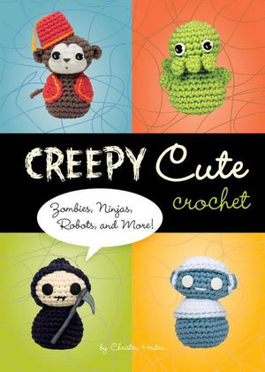 Creepy Cute Crochet : Zombies, Ninjas, Robots, and More! - Christen Haden