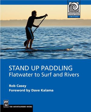 Stand Up Paddling : Flatwater To Surf And Rivers - Rob Casey