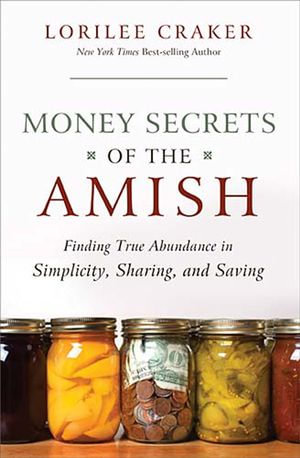 Money Secrets of the Amish : Finding True Abundance in Simplicity, Sharing, and Saving - Lorilee Craker