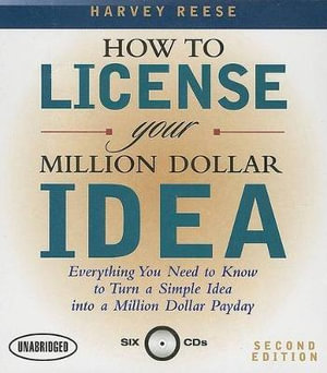 How to License Your Million Dollar Idea : Everything You Need to Know to Turn a Simple Idea Into a Million Dollar Payday - Harvey Reese