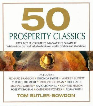 50 Prosperity Classics : Attract It, Create It, Manage It, Share It: Wisdom from the Most Valuable Books on Wealth Creation and Abundance - Tom Butler-Bowdon