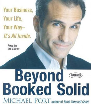 Beyond Booked Solid : Your Business, Your Life, Your Way - It's All Inside - Michael Port