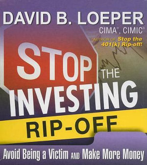 Stop the Investing Rip-Off : Avoid Being a Victim and Make More Money - David B Loeper