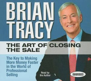 The Art of Closing the Sale : The Key to Making More Money Faster in the World of Professional Selling - Brian Tracy