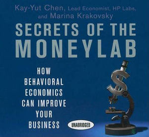Secrets of the Moneylab : How Behavioral Economics Can Improve Your Business - Kay-Yut Chen