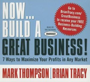 Now Build A Great Business : 7 Ways to Maximize Your Profits in Any Market - Brian Tracy