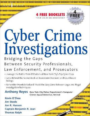 Cyber Crime Investigations: Bridging the Gaps Between Security Professionals, Law Enforcement, and Prosecutors Anthony Reyes, Richard Brittson, Kevin O'Shea and James Steele