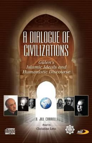 Dialogue of Civilizations : Gulen's Islamic Ideals and Humanistic Discourse - B. Jill Carroll