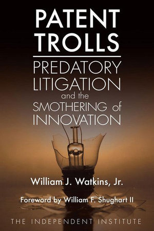 Patent Trolls : Predatory Litigation and the Smothering of Innovation - William J. Watkins