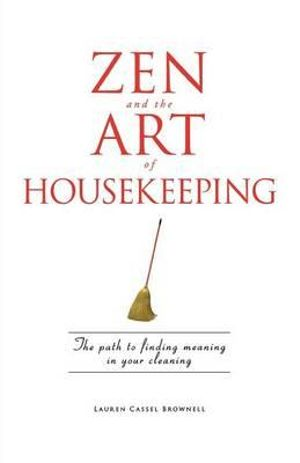 Zen and the Art of Housekeeping : The Path to Finding Meaning in Your Cleaning - Lauren Cassel Brownell