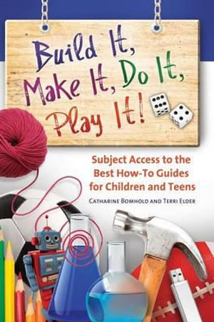 Build it, Make it, Do it, Play it! : Subject Access to the Best How-To Guides for Children and Teens - Catharine R. Bomhold