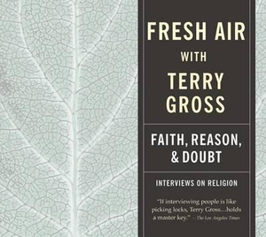 Fresh Air : Faith, Reason and Doubt - Terry Gross