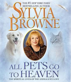 All Pets Go to Heaven :  The Spiritual Lives of the Animals We Love - Sylvia Browne