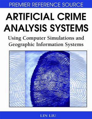 Artificial Crime Analysis Systems : Using Computer Simulations and Geographic Information Systems - Lin Liu