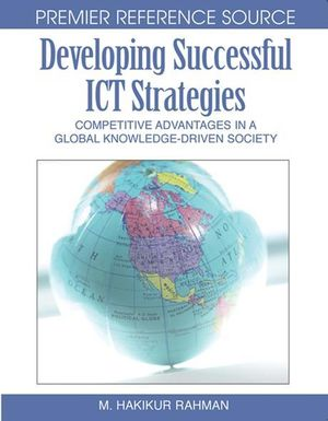 Developing Successful ICT Strategies : Competitive Advantages in a Global Knowledge-Driven Society - Hakikur Rahman