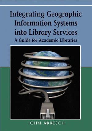 Integrating Geographic Information Systems into Library Services : A Guide for Academic Libraries - John Abresch