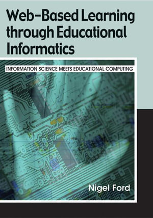 Web-Based Learning Through Educational Informatics : Information Science Meets Educational Computing - Nigel Ford