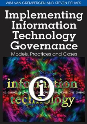Implementing Information Technology Governance: Models, Practices and Cases Wim Van Grembergen and Steven Dehaes