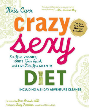 Crazy Sexy Diet  : Eat Your Veggies, Ignite Your Spark, and Live Like You Mean It! - Kris Carr