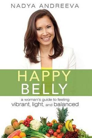 Happy Belly : A Woman's Guide to Feeling Vibrant, Light, and Balanced - Nadya Andreeva