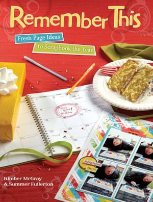 Remember This : Fresh Page Ideas to Scrapbook the Year - Kimber McGray