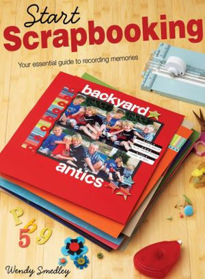 Start Scrapbooking : Your Essential Guide to Recording Memories - Wendy Smedley