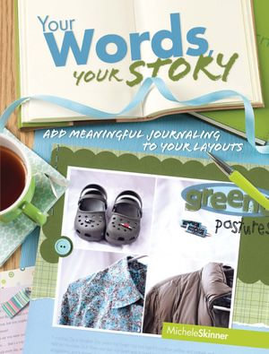 Your Words, Your Story : Add Meaningful Journaling To Your Layouts - Michele Skinner