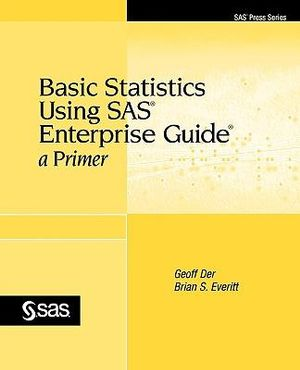 Basic Statistics Using SAS Enterprise Guide: A Primer Geoff Der and Brian S. Everitt