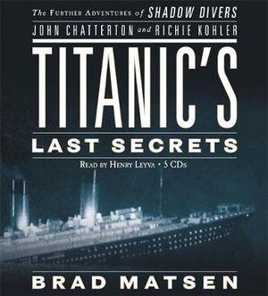 Titanic's Last Secrets : The Further Adventures of Shadow Divers John Chatterto and Richie Kohler - Bradford Matsen